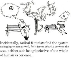 """Radical feminist find the system damaging to men as well. It forces polarity between the sexis with neither side being being accepted and concluded in the human experience. Both genders have a basic human right to experience the full range of their humanity without being judged because they are not """"manning up or being too girly."""""""