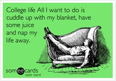 College life All I want to do is cuddle up with my blanket, have some juice and nap my life away.