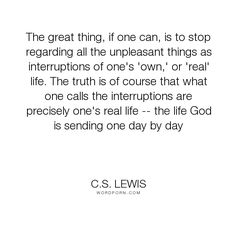 """C.S. Lewis - """"The great thing, if one can, is to stop regarding all the unpleasant things as interruptions..."""". life, interruptions"""