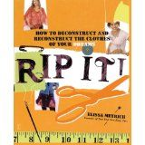 Rip It!: How to Deconstruct and Reconstruct the Clothes of Your Dreams (Paperback)By Elissa K. Meyrich