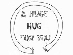 i'm kind of a big fan of you and it's a real honor to be your friend. i'm terrible at comforting people but i really want to cheer you up. here's a huge hug for you from the other side of the earth.