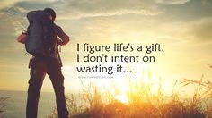 I figure life is a gift, I don't intent on wasting it... #beautifulquotes, #bestquotes, #quotes, #wisdomquotes, #funtresting