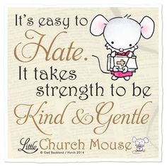 Hatred is easy to do. Loving and being kind takes strength of character and soul.