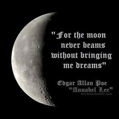for the moon never beams without bringing me dreams  -- Edgar Allan Poe, Annabel Lee