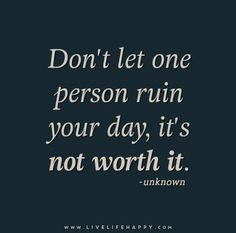 Don't let one person ruin your day, it's not worth it.