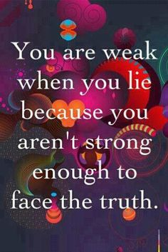 You are weak when you lie.the truth always comes out in the end. Best to speak truth rather than lie to someone and have them learn the truth later no matter how scared you are of the repercussions. Great Quotes, Quotes To Live By, Inspirational Quotes, Quirky Quotes, Awesome Quotes, Motivational Quotes, Words Quotes, Wise Words, True Quotes