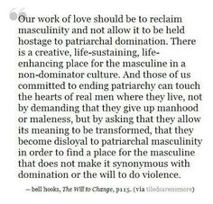 """Our work of love should be to reclaim masculinity and not allow it to be held hostage to patriarchal domination..."""