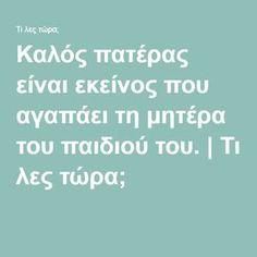 Καλός πατέρας είναι εκείνος που αγαπάει τη μητέρα του παιδιού του. | Τι λες τώρα; Greek Quotes, Children, Kids, Psychology, Wisdom, Education, Articles, Mom, Jars