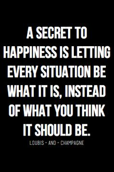 The secret to happiness is letting every situation be what it is instead of what you think it should be.