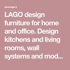 LAGO design furniture for home and office. Design kitchens and living rooms, wall systems and modular furniture for bedrooms, kids' rooms and bathrooms.
