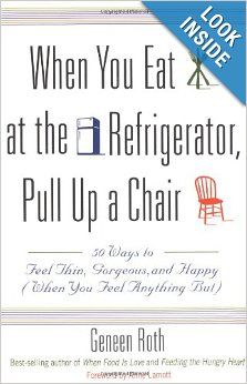 When You Eat at the Refrigerator, Pull Up a Chair: 50 Ways to Feel Thin, Gorgeous, and Happy (When You Feel Anything But): Geneen Roth, Anne...