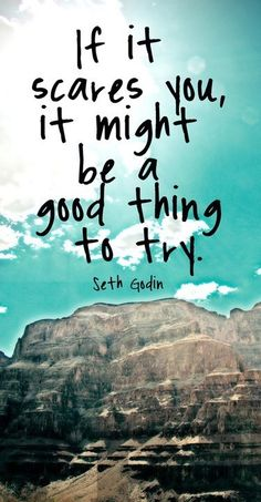 If it scares you, it might be a good thing to try.