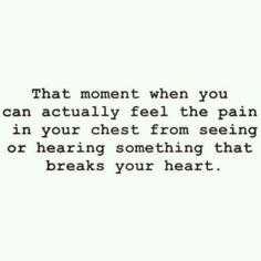 """That moment when you can actually feel the pain in your chest from seeing or hearing something that breaks your heart"""