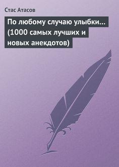 Стас Атасов По любому случаю улыбки… (1000 самых лучших и новых анекдотов)