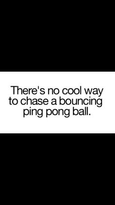 There is no cool way to chase a bouncing ping pong ball.