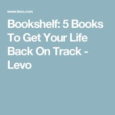 Bookshelf: 5 Books To Get Your Life Back On Track - Levo