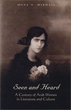 Seen and Heard:  A Century of Arab Women in Literature and Culture by Mona N. Mikhail