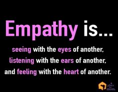 Empathy is... seeing with the eyes of another, listening with the ears of another and feeling with the heart of another.