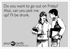 Do you want to go out on Friday? Also, can you pick me up? I'll be drunk.