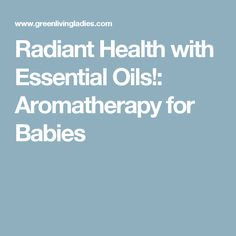 Radiant Health with Essential Oils!: Aromatherapy for Babies