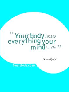 Your body hears everything your mind says. Think positive thoughts.