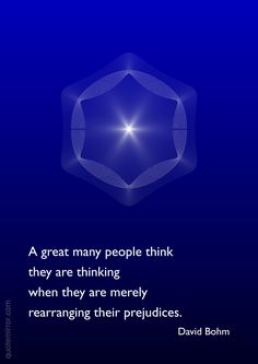 A great many people think they are thinking when they are merely rearranging their prejudices. –David Bohm http://quotemirror.com/s/gv9pv #people #thinking