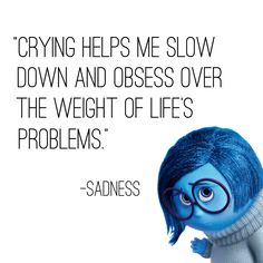 Crying helps me slow down and obsess over the weight of life's problems. -- sadness from disney's inside out