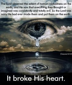 Genesis 6:5-6 (NLT) The Lord observed the extent of human wickedness on the earth, and he saw that everything they thought or imagined was consistently and totally evil. So the Lord was sorry He had ever made them and put them on the earth. It broke His heart.
