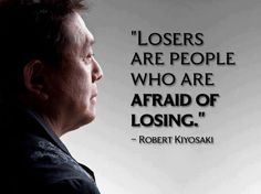 """Losers are people who are afraid of losing."" - Robert Kiyosaki"