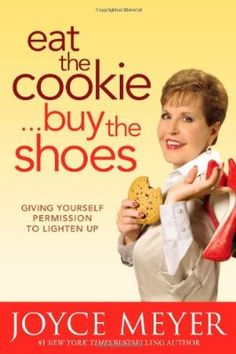 Eat the Cookie...Buy the Shoes: Giving Yourself Permission to Lighten Up. Joyce Meyer {audiobook}