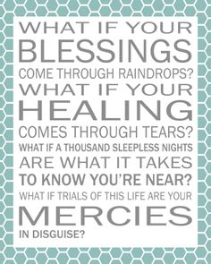 1 thessalonians 5:16-18   WHAT IF YOUR BLESSINGS COME THROUGH RAINDROPS? WHAT IF YOUR HEALING COMES THROUGH TEARS? WHAT IF A THOUSAND SLEEPLESS NIGHTS ARE WHAT IT TAKES TO KNOW YOU'RE NEAR? WHAT IF TRAILS OF THIS LIFE ARE YOUR MERCIES IN DISGUISE?