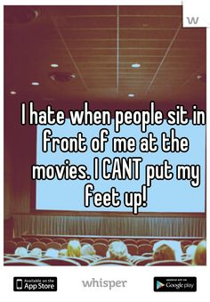 I hate when people sit in front of me at the movies. I CANT put my feet up!