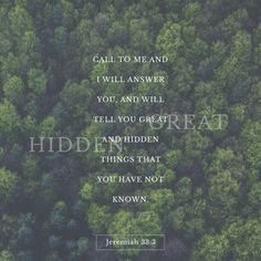 Ask me and I will tell you remarkable secrets you do not know about things to come.  Jeremiah 33:3