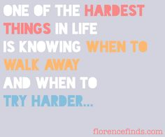 One of the hardest things in life is knowing when to walk away and when to try harder