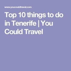 Top 10 things to do in Tenerife | You Could Travel