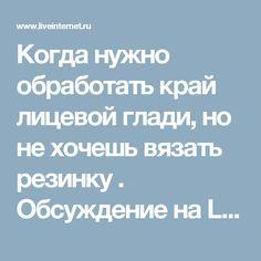 Когда нужно обработать край лицевой глади, но не хочешь вязать резинку . Обсуждение на LiveInternet - Российский Сервис Онлайн-Дневников
