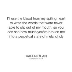 "Karen Quan - ""I'll use the blood from my spilling heart to write the words that were never able..."". writing, pain, crying, mouth, words, sorrow, broken, emotional, melancholy"