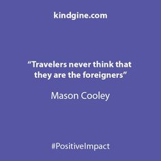 Travelers never think that they are the foreigners. Mason Cooley.