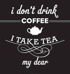 I take tea my dear