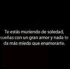 """""""Te estas muriendo de SOLEDAD, sueñas con un gran AMOR y nada te da mas MIEDO que ENAMORARTE"""" #PabloAlborán"""