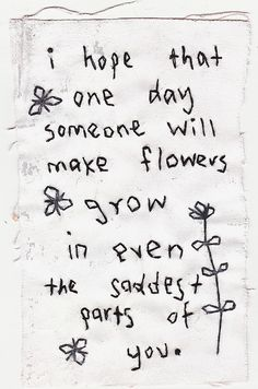 I hope that one day someone will make flowers grow in even the saddest parts of you.