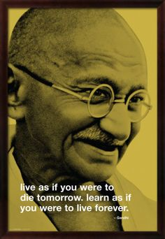 Live as if you were to die tomorrow.  Learn as if you were to live forever - Mahatma Gandhi