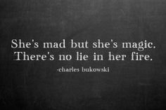 """""""She's mad, but she's magic. There's no lie in her fire."""" -- from 'An almost made up poem' by Charles Bukowski'"""