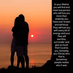 In your lifetime you will find and meet one person who will love you more than anybody you have ever known and will know. They will love you with every bit of energy and soul. They will sacrifice, sur