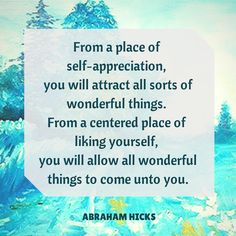 From a place of self-appreciation you will attract all sorts of wonderful things. From a entered place of liking yourself, you will allow all wonderful things to come unto you. -Abraham-Hicks