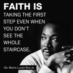 Faith is taking the first step even when you don't see the whole staircase. ~Dr. Martin Luther King Jr.