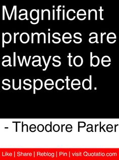 Magnificent promises are always to be suspected. - Theodore Parker #quotes #quotations