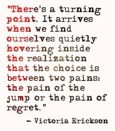 There's a turning point. It arrives when we find ourselves quietly hovering inside the realization that the choice is between two pains: the pain of the jump or the pain of regret. - Victoria Erickson