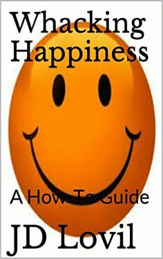 Whacking Happiness: A How-To Guide by JD Lovil, http://www.amazon.com/dp/B00VPYDV7Y/ref=cm_sw_r_pi_dp_HzTivb0MS9D3Y