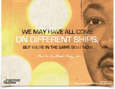 We may have all come on different ships, but we're in the same boat now. Quote by Martin Luther King, Jr.